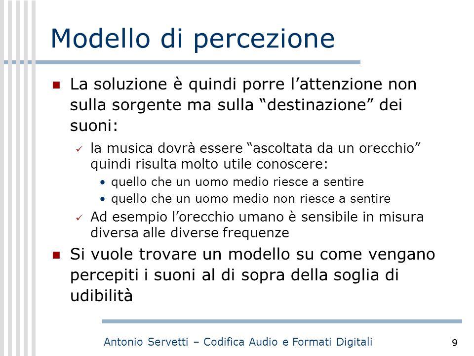 """Antonio Servetti – Codifica Audio e Formati Digitali 9 Modello di percezione La soluzione è quindi porre l'attenzione non sulla sorgente ma sulla """"des"""