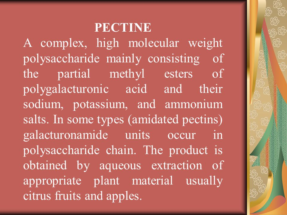PECTINE A complex, high molecular weight polysaccharide mainly consisting of the partial methyl esters of polygalacturonic acid and their sodium, pota