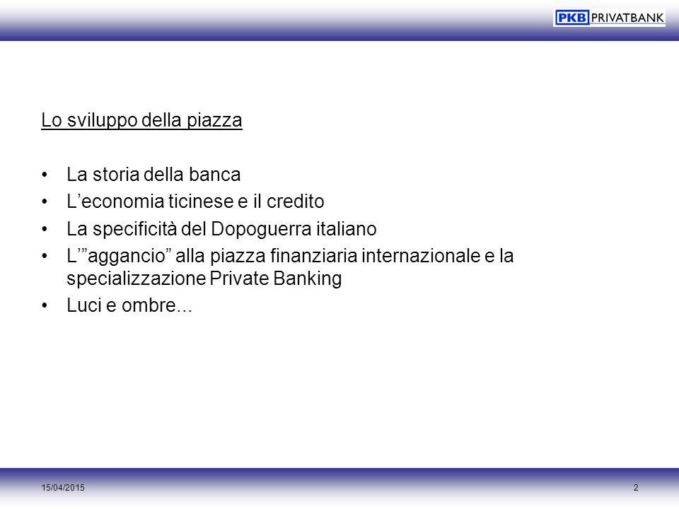 """15/04/20152 Lo sviluppo della piazza La storia della banca L'economia ticinese e il credito La specificità del Dopoguerra italiano L'""""aggancio"""" alla p"""
