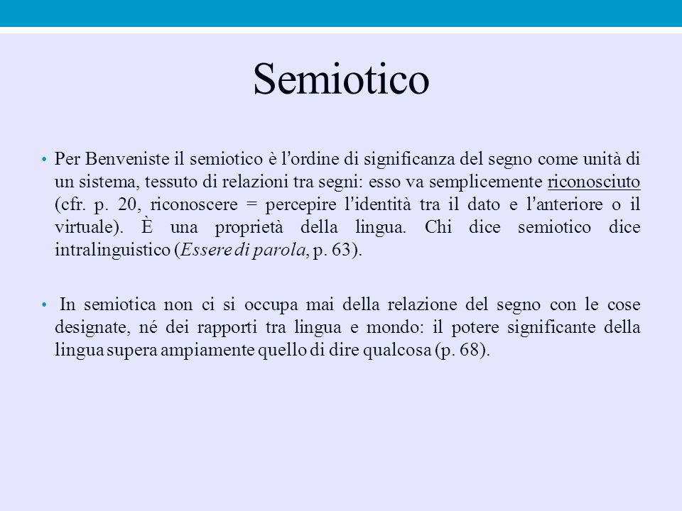 Semiotico Per Benveniste il semiotico è l'ordine di significanza del segno come unità di un sistema, tessuto di relazioni tra segni: esso va semplicem