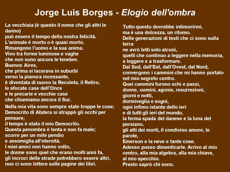 Jorge Luis Borges - Elogio dell ombra La vecchiaia (è questo il nome che gli altri le danno) può essere il tempo della nostra felicità.