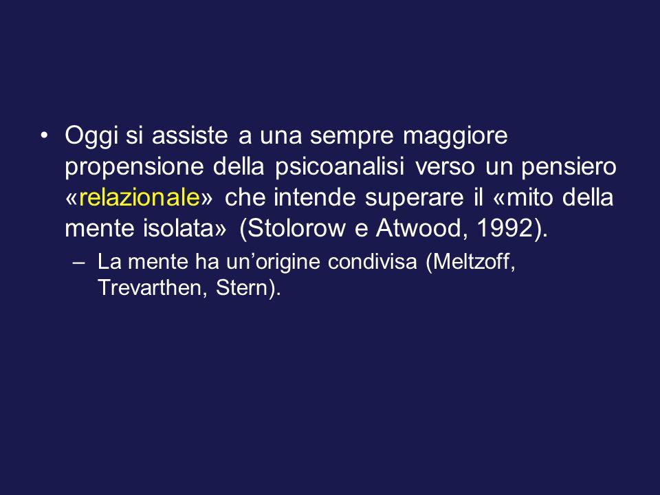 Oggi si assiste a una sempre maggiore propensione della psicoanalisi verso un pensiero «relazionale» che intende superare il «mito della mente isolata» (Stolorow e Atwood, 1992).