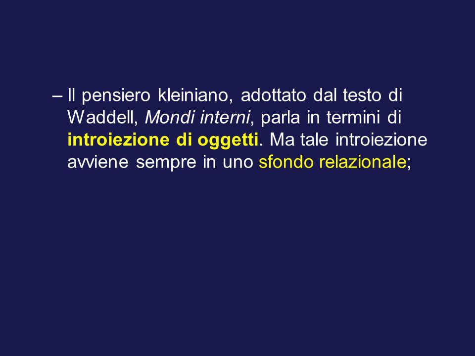 –Il pensiero kleiniano, adottato dal testo di Waddell, Mondi interni, parla in termini di introiezione di oggetti.