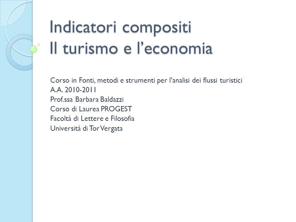 Indicatori compositi Il turismo e l'economia Corso in Fonti, metodi e strumenti per l'analisi dei flussi turistici A.A. 2010-2011 Prof.ssa Barbara Bal