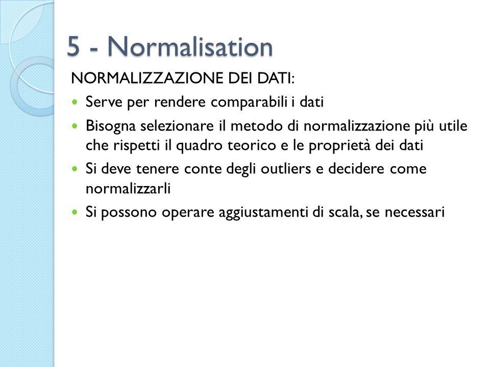 5 - Normalisation NORMALIZZAZIONE DEI DATI: Serve per rendere comparabili i dati Bisogna selezionare il metodo di normalizzazione più utile che rispet