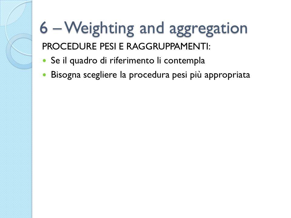 6 – Weighting and aggregation PROCEDURE PESI E RAGGRUPPAMENTI: Se il quadro di riferimento li contempla Bisogna scegliere la procedura pesi più approp