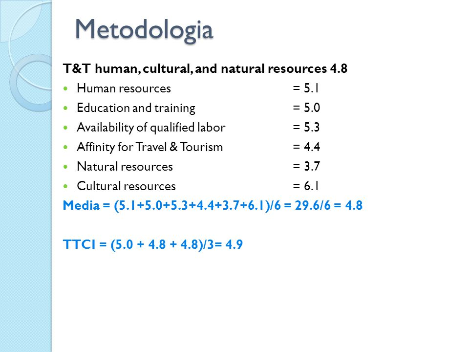 Metodologia T&T human, cultural, and natural resources 4.8 Human resources = 5.1 Education and training= 5.0 Availability of qualified labor= 5.3 Affinity for Travel & Tourism= 4.4 Natural resources = 3.7 Cultural resources= 6.1 Media = (5.1+5.0+5.3+4.4+3.7+6.1)/6 = 29.6/6 = 4.8 TTCI = (5.0 + 4.8 + 4.8)/3= 4.9