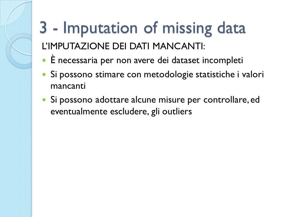 3 - Imputation of missing data L'IMPUTAZIONE DEI DATI MANCANTI: È necessaria per non avere dei dataset incompleti Si possono stimare con metodologie statistiche i valori mancanti Si possono adottare alcune misure per controllare, ed eventualmente escludere, gli outliers