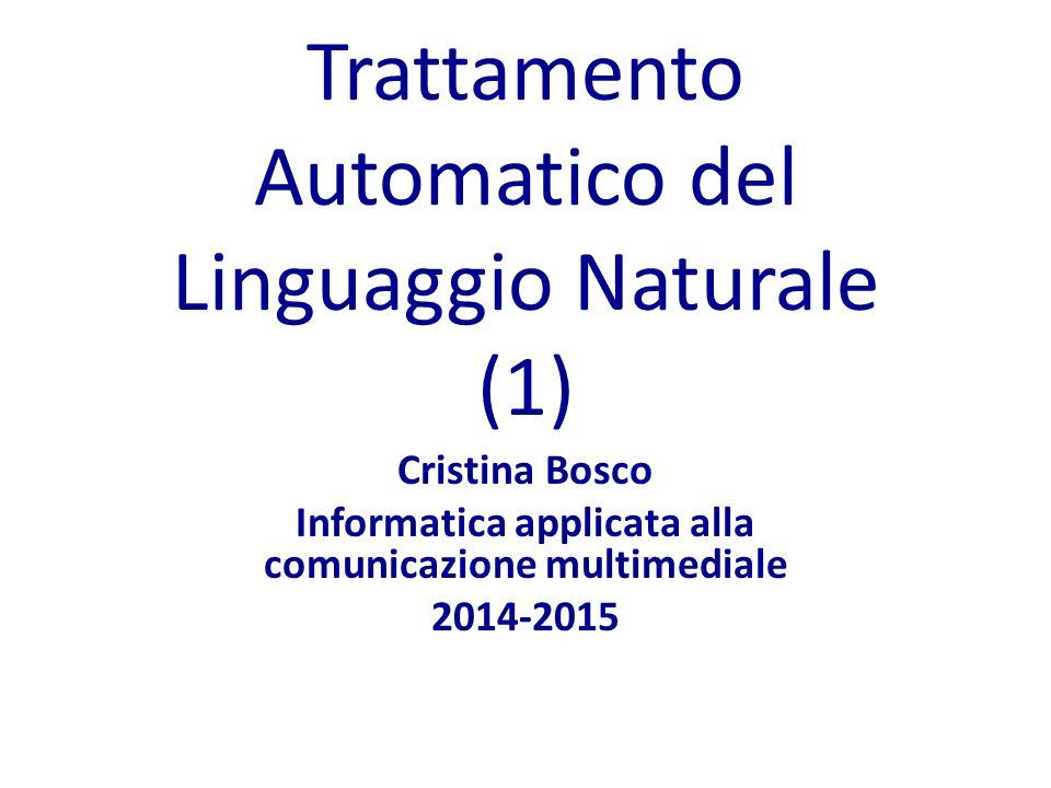 Trattamento Automatico del Linguaggio Naturale (1) Cristina Bosco Informatica applicata alla comunicazione multimediale 2014-2015