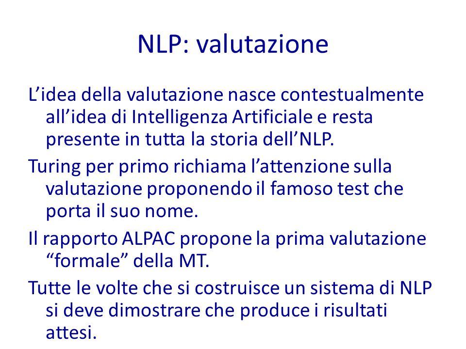 NLP: valutazione L'idea della valutazione nasce contestualmente all'idea di Intelligenza Artificiale e resta presente in tutta la storia dell'NLP.