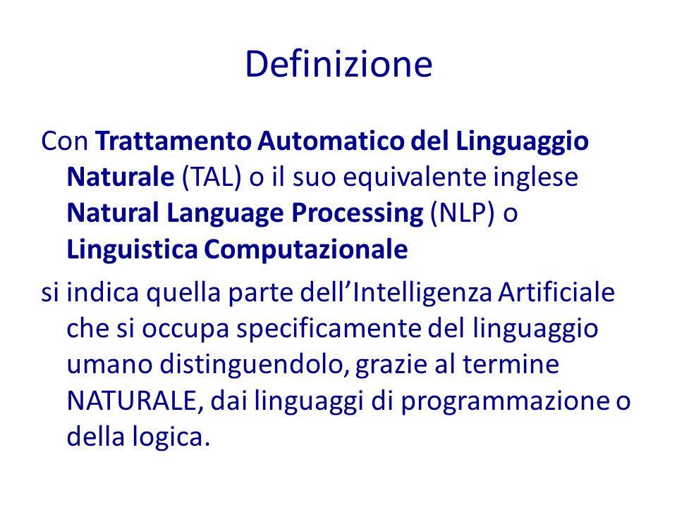 Definizione Con Trattamento Automatico del Linguaggio Naturale (TAL) o il suo equivalente inglese Natural Language Processing (NLP) o Linguistica Computazionale si indica quella parte dell'Intelligenza Artificiale che si occupa specificamente del linguaggio umano distinguendolo, grazie al termine NATURALE, dai linguaggi di programmazione o della logica.