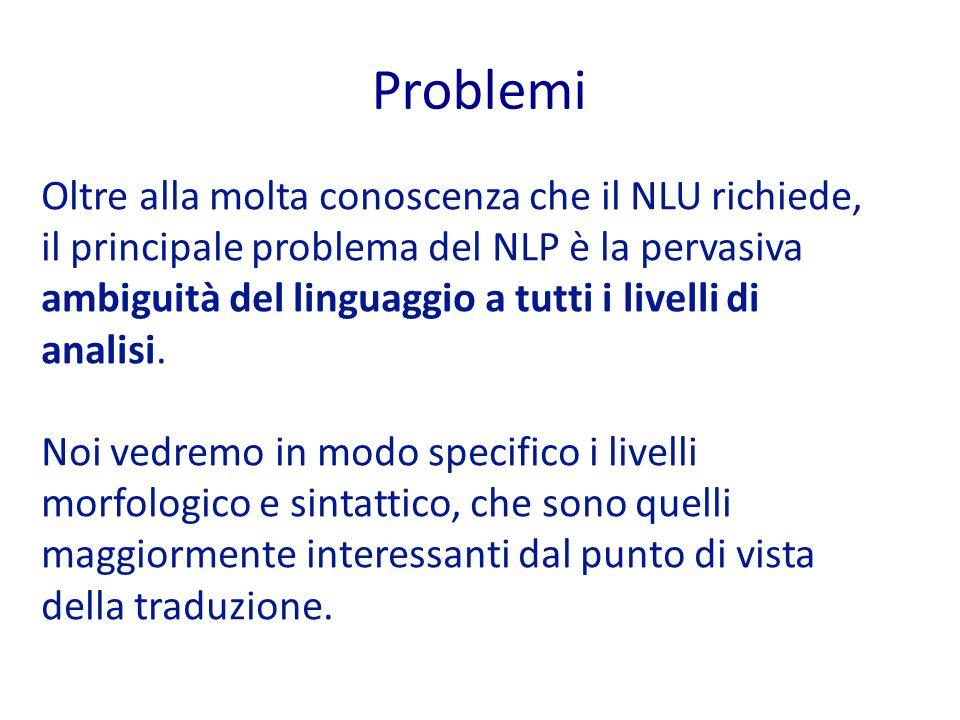 Problemi Oltre alla molta conoscenza che il NLU richiede, il principale problema del NLP è la pervasiva ambiguità del linguaggio a tutti i livelli di analisi.