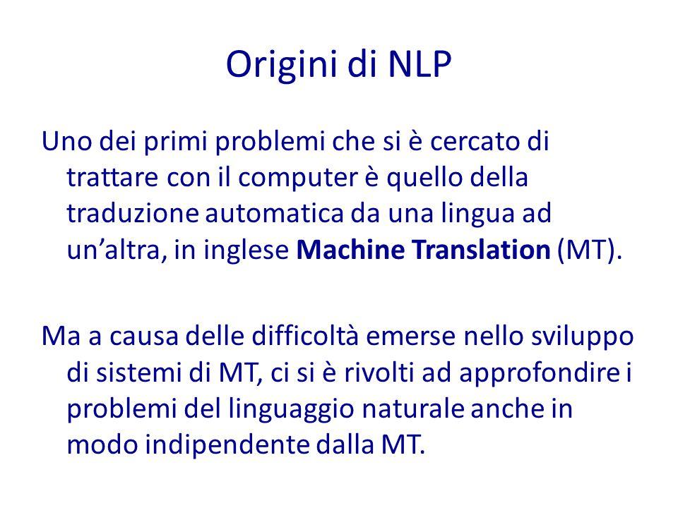 Origini di NLP Uno dei primi problemi che si è cercato di trattare con il computer è quello della traduzione automatica da una lingua ad un'altra, in inglese Machine Translation (MT).