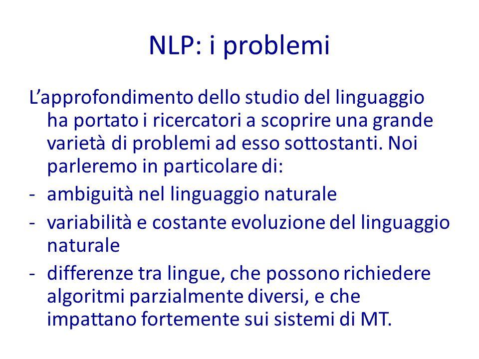 NLP: approcci Mettendo insieme la definizione di Informatica (= scienza che studia gli algoritmi per risolvere problemi) con quella di NLP, risulta chiaro che NLP si occupa di progettare gli algoritmi necessari a trattare in modo automatico il linguaggio naturale.
