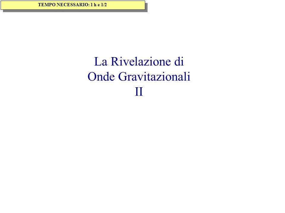 La Rivelazione di Onde Gravitazionali II TEMPO NECESSARIO: 1 h e 1/2