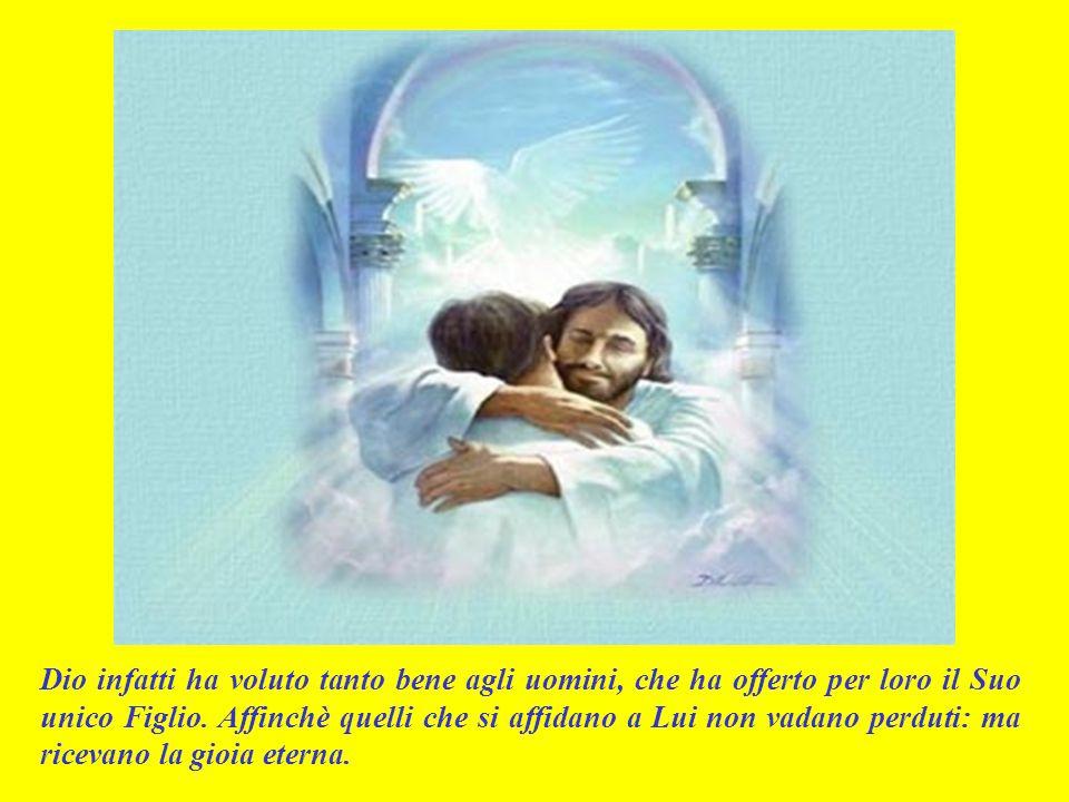 Dio infatti ha voluto tanto bene agli uomini, che ha offerto per loro il Suo unico Figlio.