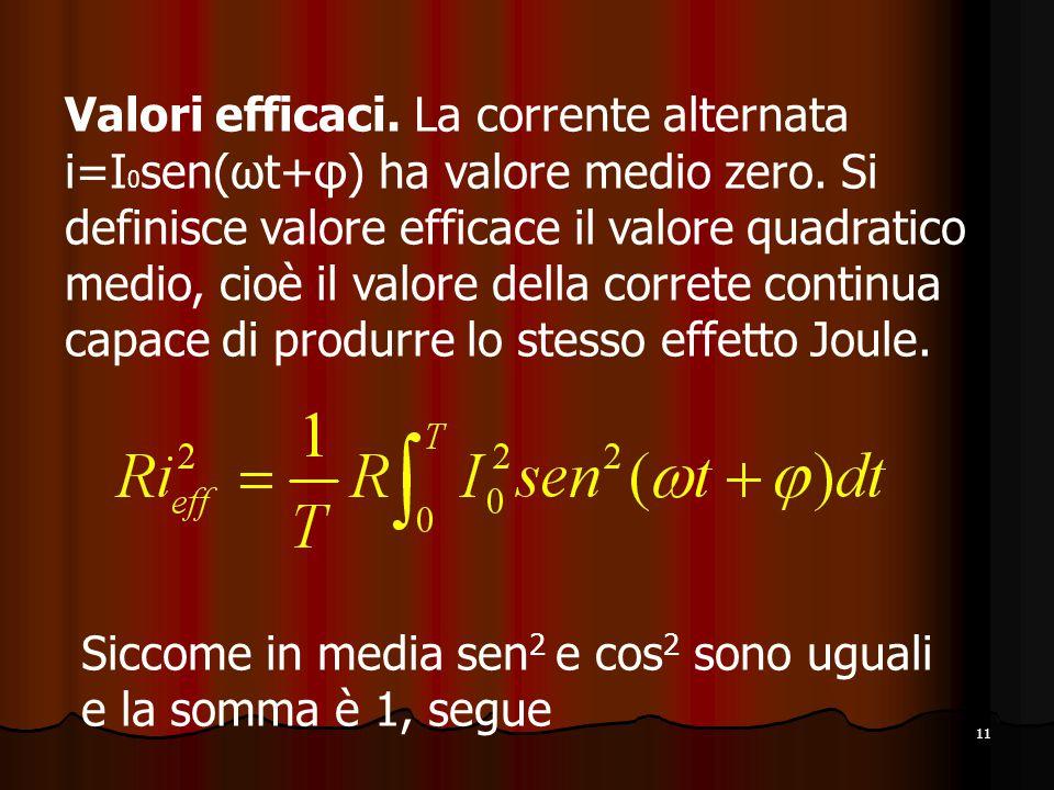 11 Valori efficaci.La corrente alternata i=I 0 sen(ωt+φ) ha valore medio zero.