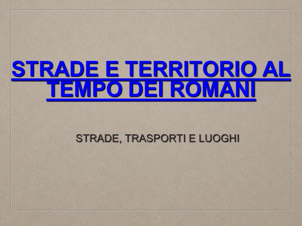 STRADE E TERRITORIO AL TEMPO DEI ROMANI STRADE E TERRITORIO AL TEMPO DEI ROMANI STRADE, TRASPORTI E LUOGHI