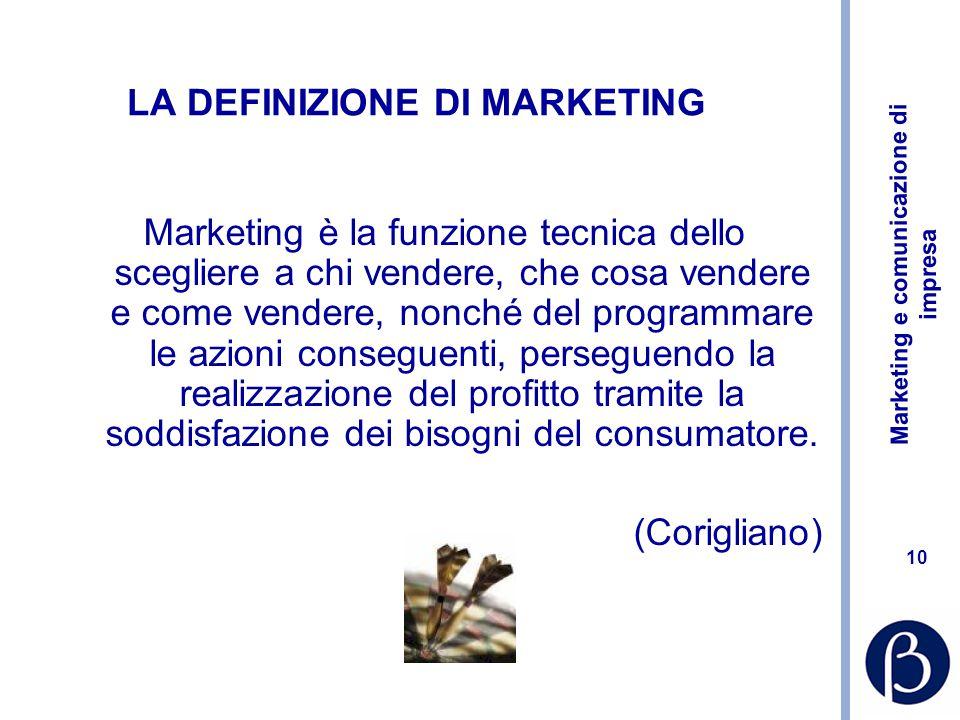 Marketing e comunicazione di impresa 10 LA DEFINIZIONE DI MARKETING Marketing è la funzione tecnica dello scegliere a chi vendere, che cosa vendere e come vendere, nonché del programmare le azioni conseguenti, perseguendo la realizzazione del profitto tramite la soddisfazione dei bisogni del consumatore.