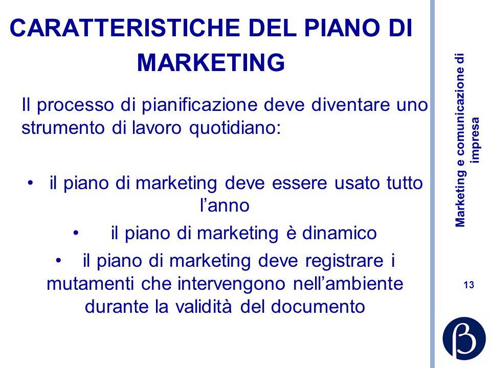 Marketing e comunicazione di impresa 13 CARATTERISTICHE DEL PIANO DI MARKETING Il processo di pianificazione deve diventare uno strumento di lavoro quotidiano: il piano di marketing deve essere usato tutto l'anno il piano di marketing è dinamico il piano di marketing deve registrare i mutamenti che intervengono nell'ambiente durante la validità del documento