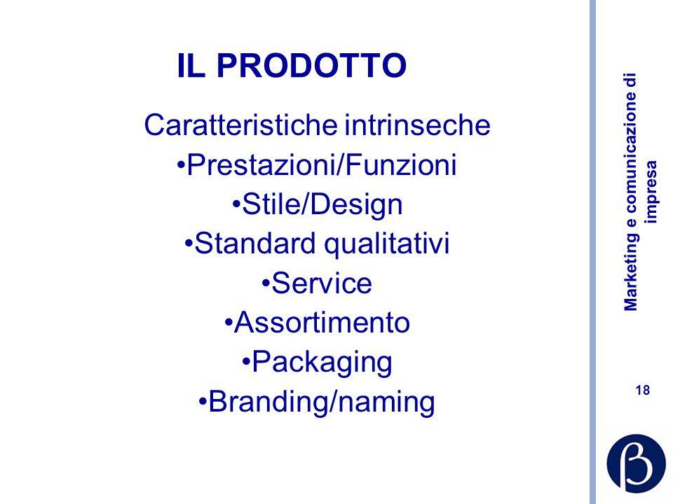 Marketing e comunicazione di impresa 18 IL PRODOTTO Caratteristiche intrinseche Prestazioni/Funzioni Stile/Design Standard qualitativi Service Assortimento Packaging Branding/naming