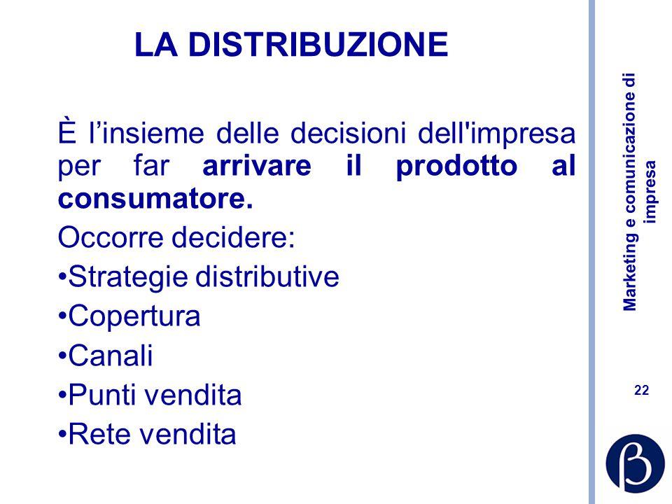 Marketing e comunicazione di impresa 22 LA DISTRIBUZIONE È l'insieme delle decisioni dell impresa per far arrivare il prodotto al consumatore.
