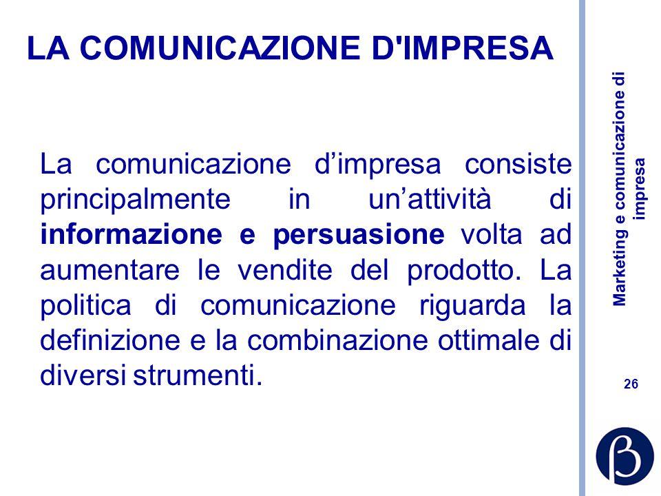 Marketing e comunicazione di impresa 26 LA COMUNICAZIONE D IMPRESA La comunicazione d'impresa consiste principalmente in un'attività di informazione e persuasione volta ad aumentare le vendite del prodotto.