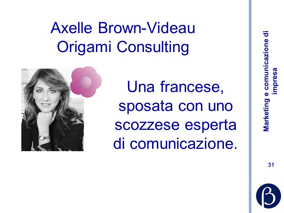 Marketing e comunicazione di impresa 31 Axelle Brown-Videau Origami Consulting Una francese, sposata con uno scozzese esperta di comunicazione.