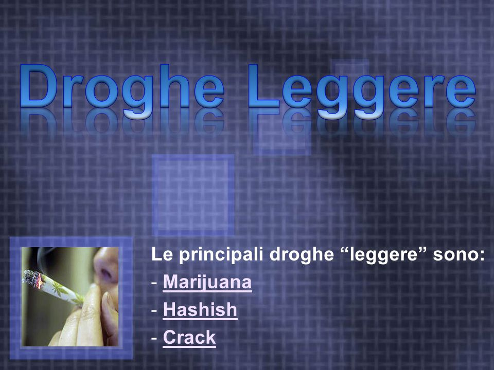 Le principali droghe leggere sono: - MarijuanaMarijuana - HashishHashish - CrackCrack