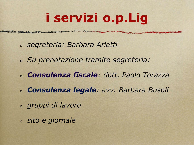 i servizi o.p.Lig segreteria: Barbara Arletti Su prenotazione tramite segreteria: Consulenza fiscale: dott. Paolo Torazza Consulenza legale: avv. Barb