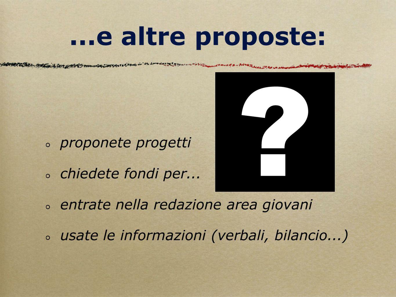 ...e altre proposte: proponete progetti chiedete fondi per... entrate nella redazione area giovani usate le informazioni (verbali, bilancio...)