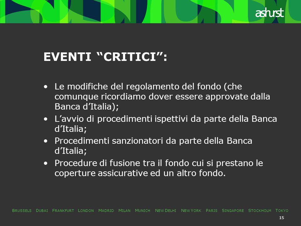 B RUSSELS D UBAI F RANKFURT L ONDON M ADRID M ILAN M UNICH N EW D ELHI N EW Y ORK P ARIS S INGAPORE S TOCKHOLM T OKYO 15 EVENTI CRITICI : Le modifiche del regolamento del fondo (che comunque ricordiamo dover essere approvate dalla Banca d'Italia); L'avvio di procedimenti ispettivi da parte della Banca d'Italia; Procedimenti sanzionatori da parte della Banca d'Italia; Procedure di fusione tra il fondo cui si prestano le coperture assicurative ed un altro fondo.