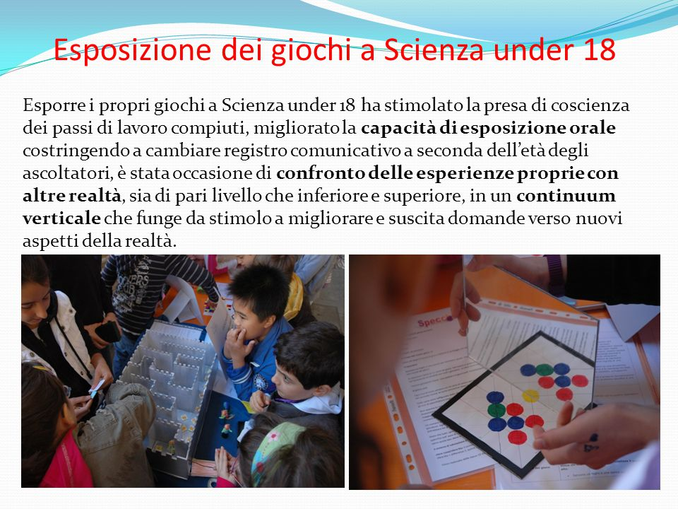 Esposizione dei giochi a Scienza under 18 Esporre i propri giochi a Scienza under 18 ha stimolato la presa di coscienza dei passi di lavoro compiuti,