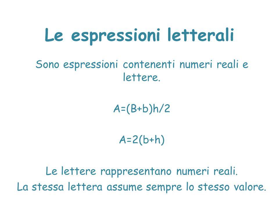 Le espressioni letterali Sono espressioni contenenti numeri reali e lettere. A=(B+b)h/2 A=2(b+h) Le lettere rappresentano numeri reali. La stessa lett