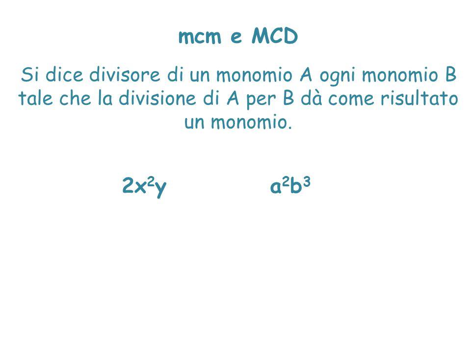 mcm e MCD Si dice divisore di un monomio A ogni monomio B tale che la divisione di A per B dà come risultato un monomio. 2x 2 ya2b3a2b3