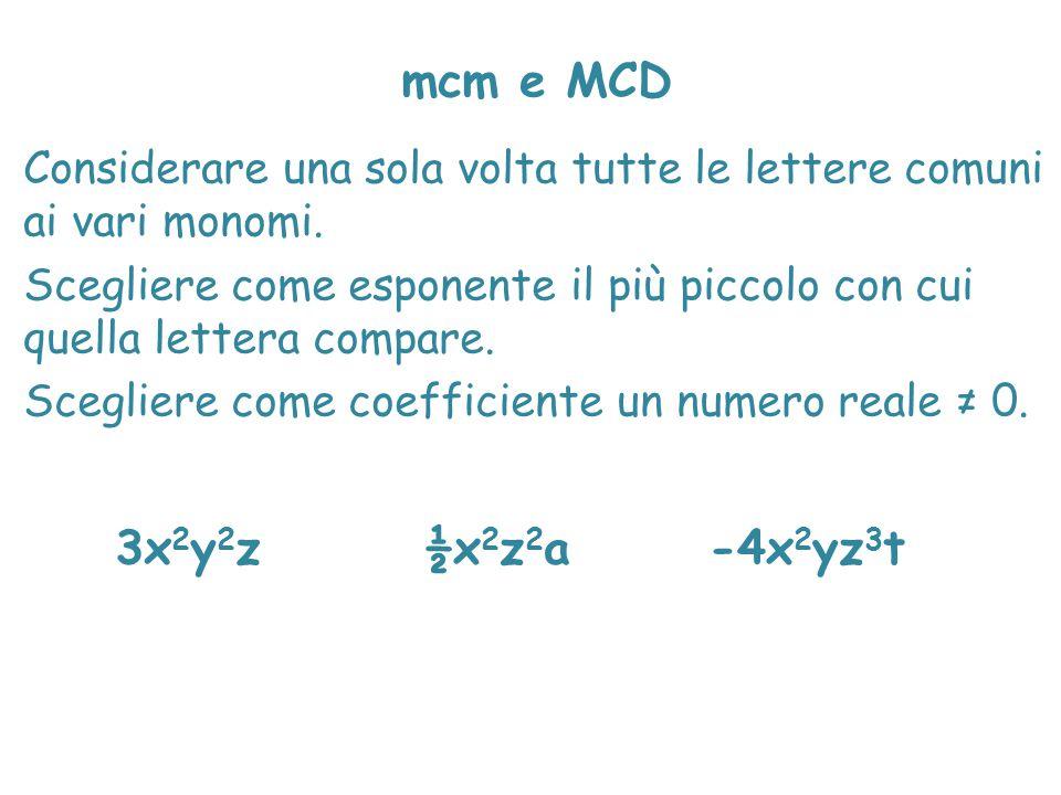 mcm e MCD Considerare una sola volta tutte le lettere comuni ai vari monomi. Scegliere come esponente il più piccolo con cui quella lettera compare. S