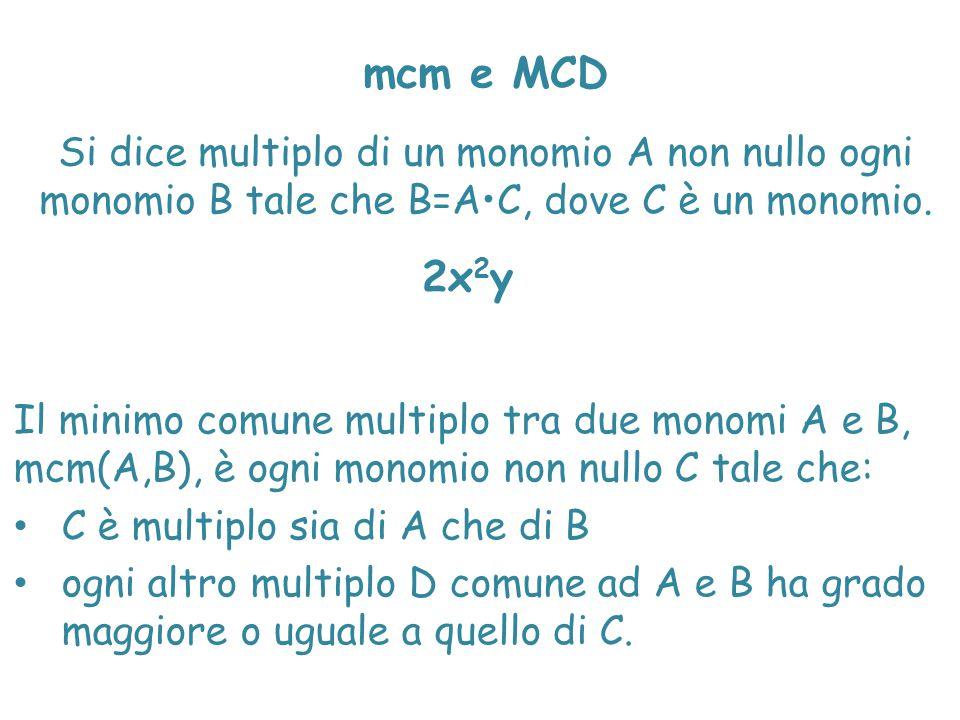mcm e MCD Si dice multiplo di un monomio A non nullo ogni monomio B tale che B=AC, dove C è un monomio. 2x 2 y Il minimo comune multiplo tra due monom