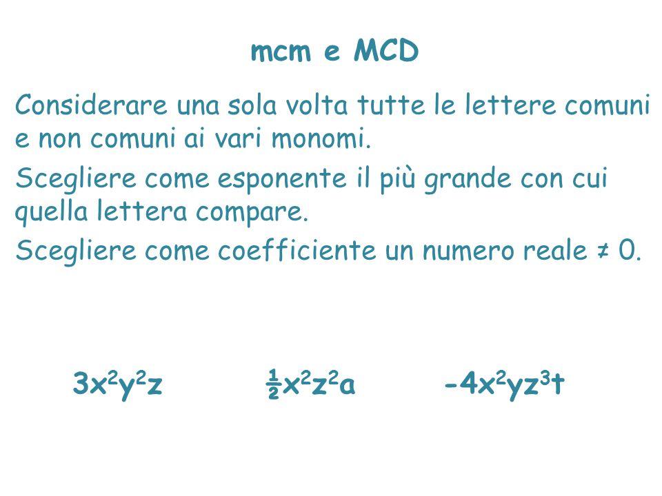 mcm e MCD Considerare una sola volta tutte le lettere comuni e non comuni ai vari monomi. Scegliere come esponente il più grande con cui quella letter