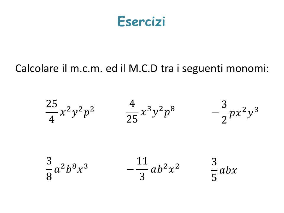 Esercizi Calcolare il m.c.m. ed il M.C.D tra i seguenti monomi: