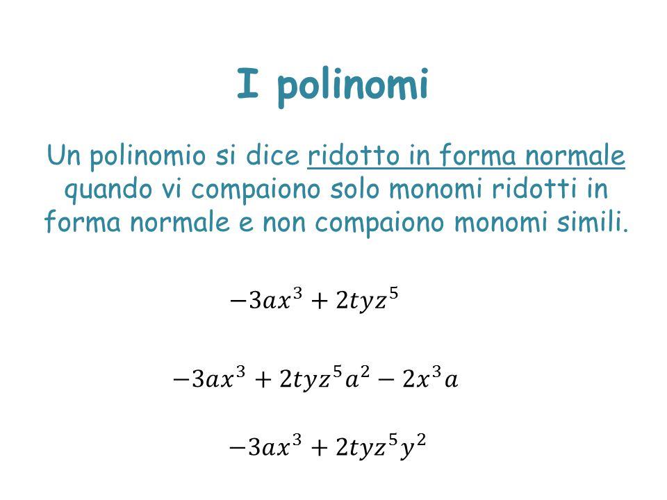 I polinomi Un polinomio si dice ridotto in forma normale quando vi compaiono solo monomi ridotti in forma normale e non compaiono monomi simili.