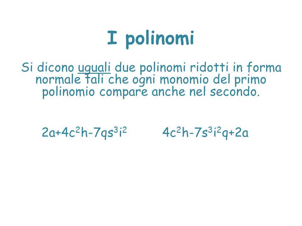 I polinomi Si dicono uguali due polinomi ridotti in forma normale tali che ogni monomio del primo polinomio compare anche nel secondo. 2a+4c 2 h-7qs 3