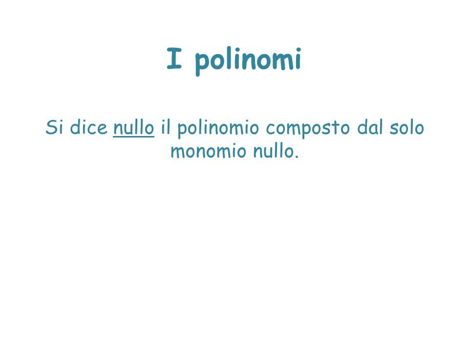 I polinomi Si dice nullo il polinomio composto dal solo monomio nullo.