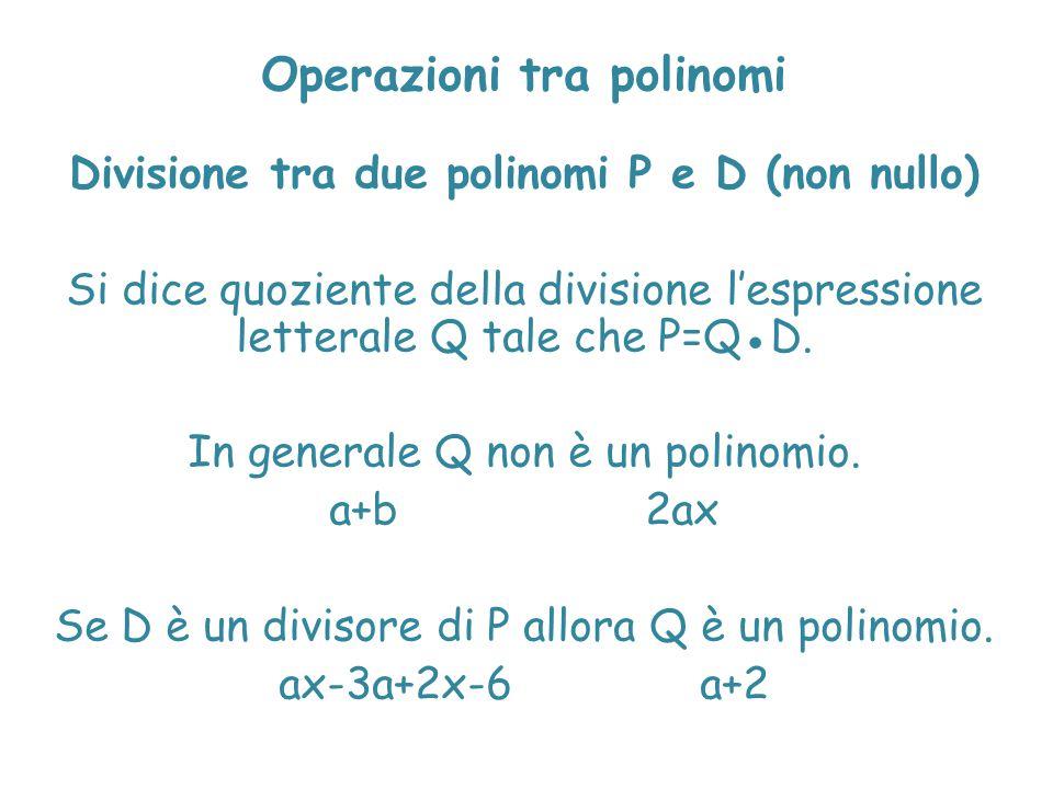 Operazioni tra polinomi Divisione tra due polinomi P e D (non nullo) Si dice quoziente della divisione l'espressione letterale Q tale che P=Q●D. In ge