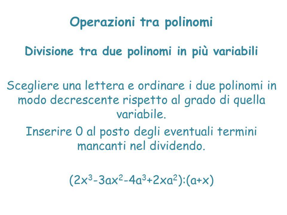 Operazioni tra polinomi Divisione tra due polinomi in più variabili Scegliere una lettera e ordinare i due polinomi in modo decrescente rispetto al gr