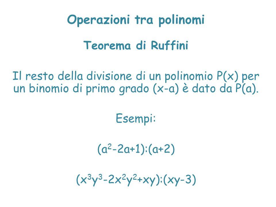 Operazioni tra polinomi Teorema di Ruffini Il resto della divisione di un polinomio P(x) per un binomio di primo grado (x-a) è dato da P(a). Esempi: (