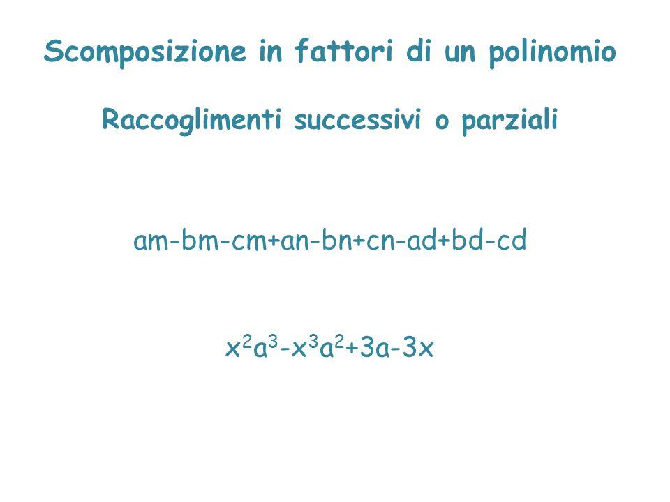 Scomposizione in fattori di un polinomio Raccoglimenti successivi o parziali am-bm-cm+an-bn+cn-ad+bd-cd x 2 a 3 -x 3 a 2 +3a-3x