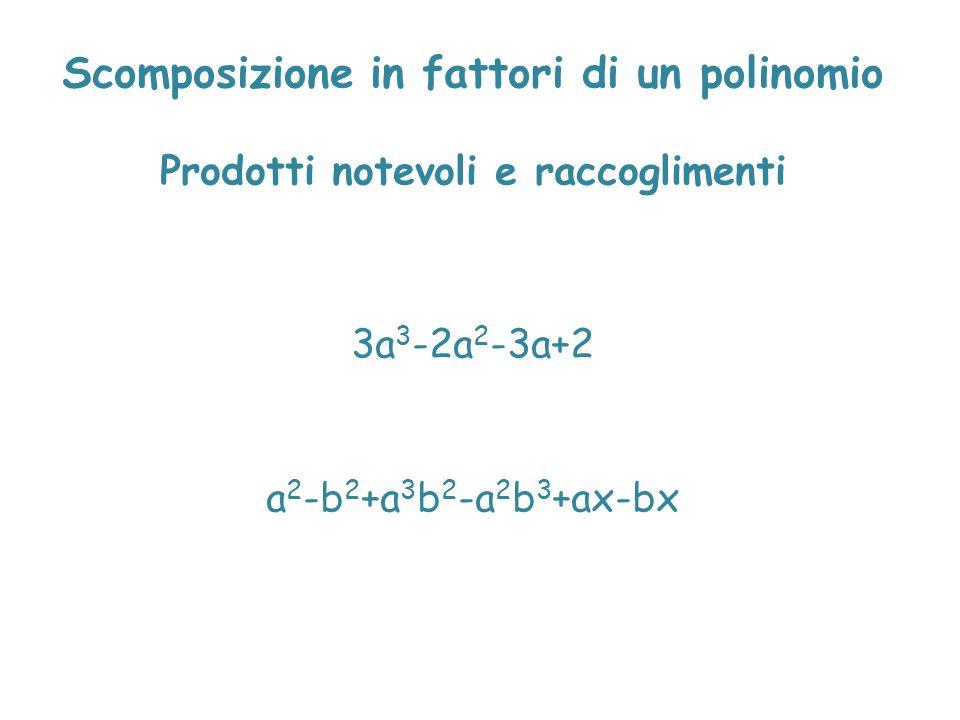 Scomposizione in fattori di un polinomio Prodotti notevoli e raccoglimenti 3a 3 -2a 2 -3a+2 a 2 -b 2 +a 3 b 2 -a 2 b 3 +ax-bx