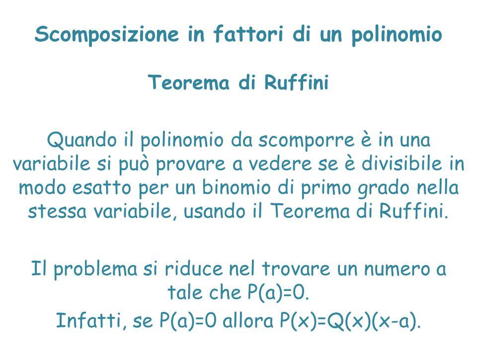 Scomposizione in fattori di un polinomio Teorema di Ruffini Quando il polinomio da scomporre è in una variabile si può provare a vedere se è divisibil
