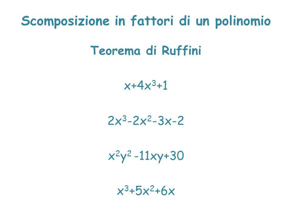 Scomposizione in fattori di un polinomio Teorema di Ruffini x+4x 3 +1 2x 3 -2x 2 -3x-2 x 2 y 2 -11xy+30 x 3 +5x 2 +6x