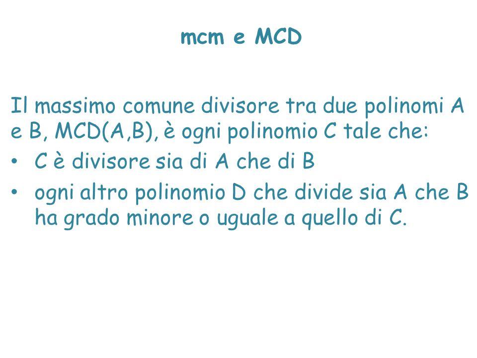 mcm e MCD Il massimo comune divisore tra due polinomi A e B, MCD(A,B), è ogni polinomio C tale che: C è divisore sia di A che di B ogni altro polinomi